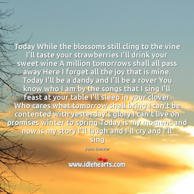 Today While the blossoms still cling to the vine I'll taste your John Denver Picture Quote