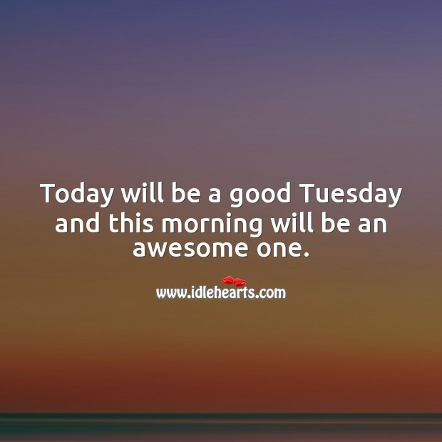 Today will be a good Tuesday and this morning will be an awesome one. Tuesday Quotes Image