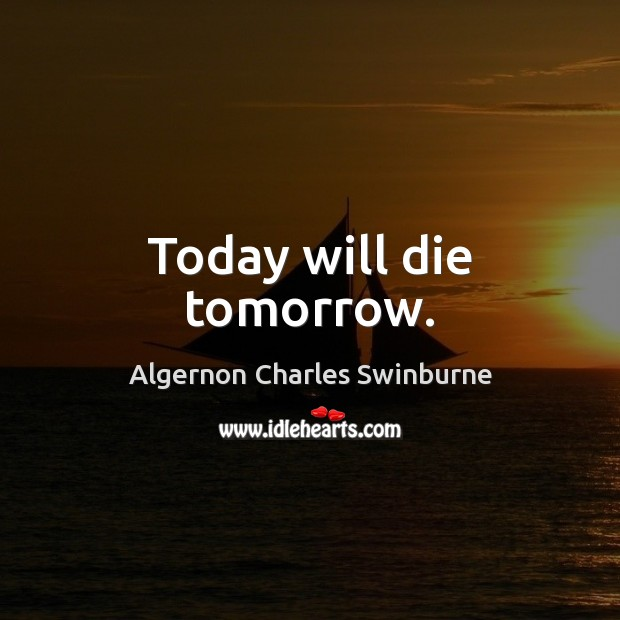 Today will die tomorrow. Algernon Charles Swinburne Picture Quote