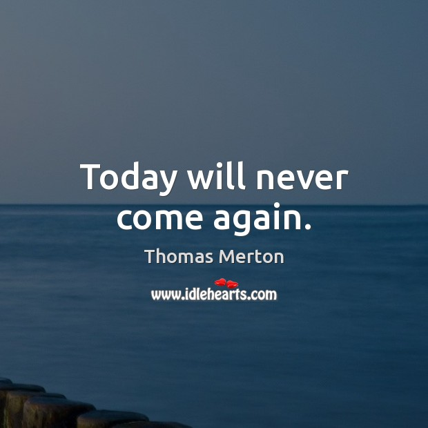 Today will never come again. Image