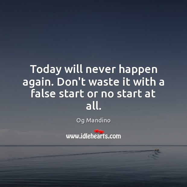 Today will never happen again. Don't waste it with a false start or no start at all. Og Mandino Picture Quote