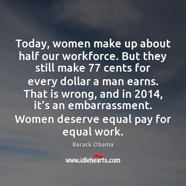 Today, women make up about half our workforce. But they still make 77 Image