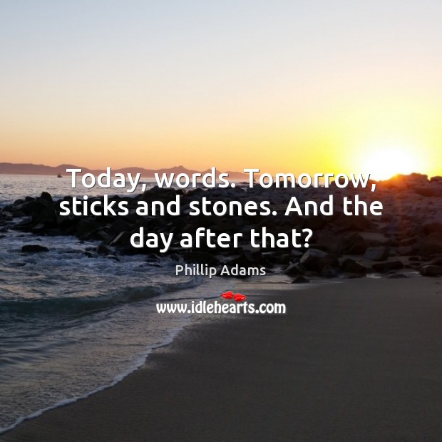 Today, words. Tomorrow, sticks and stones. And the day after that? Image