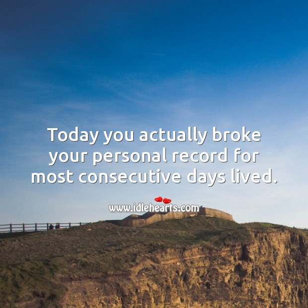 Today you actually broke your personal record for most consecutive days lived. Image