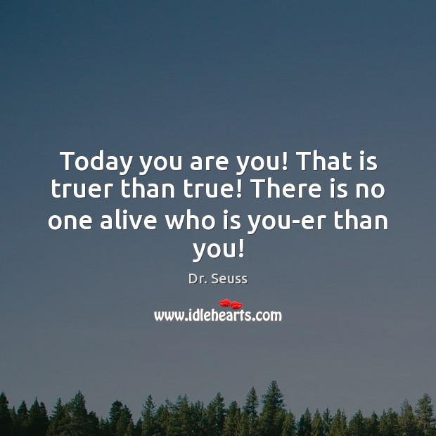 Image, Today you are you! That is truer than true! There is no one alive who is you-er than you!