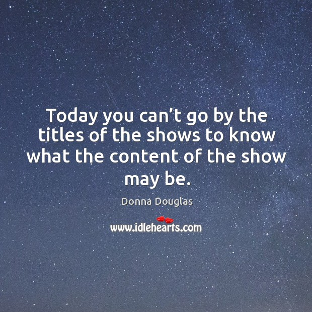 Today you can't go by the titles of the shows to know what the content of the show may be. Donna Douglas Picture Quote