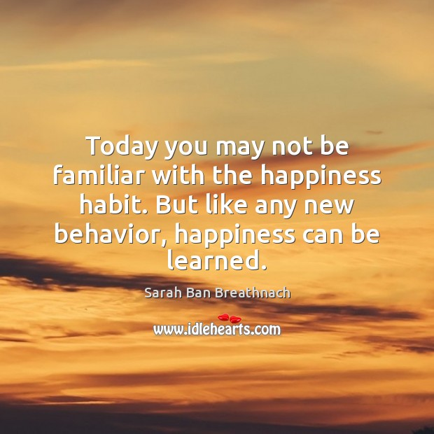 Today you may not be familiar with the happiness habit. But like Sarah Ban Breathnach Picture Quote