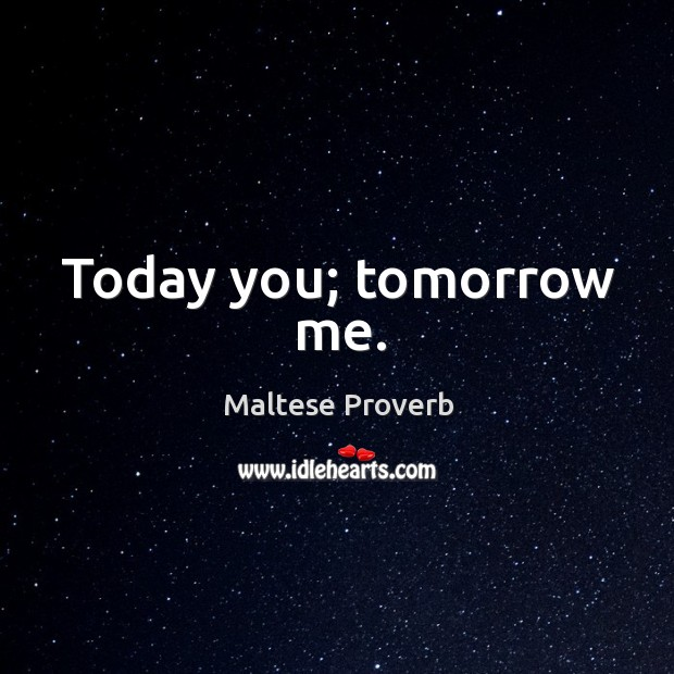 Today you; tomorrow me. Maltese Proverbs Image