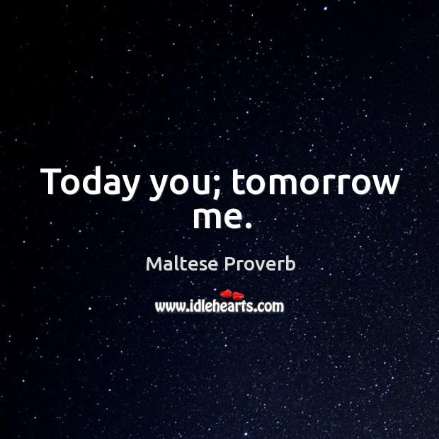 Today you; tomorrow me. Maltese Proverbs Image