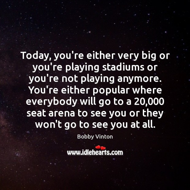 Image, Today, you're either very big or you're playing stadiums or you're not