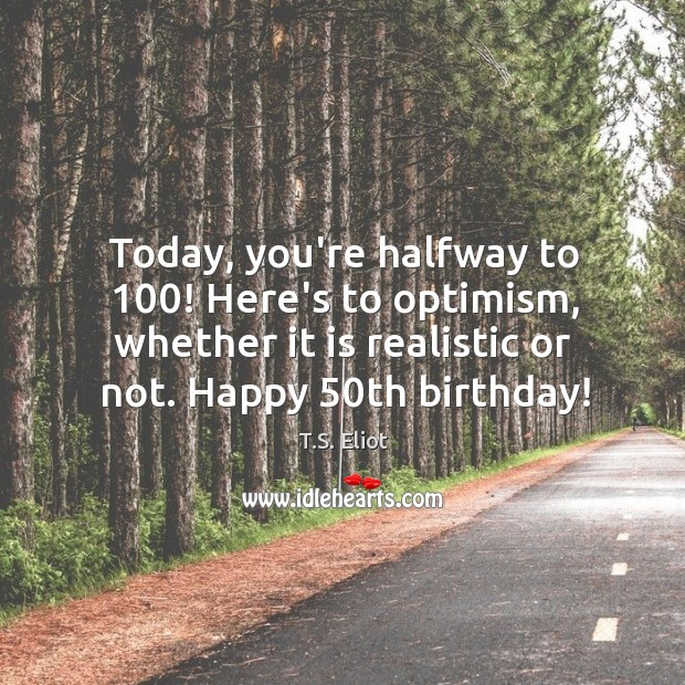 Today, you're halfway to 100! Here's to optimism, whether it is realistic or Image