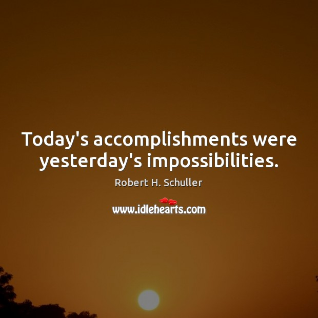 Today's accomplishments were yesterday's impossibilities. Robert H. Schuller Picture Quote