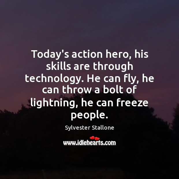 Today's action hero, his skills are through technology. He can fly, he Sylvester Stallone Picture Quote