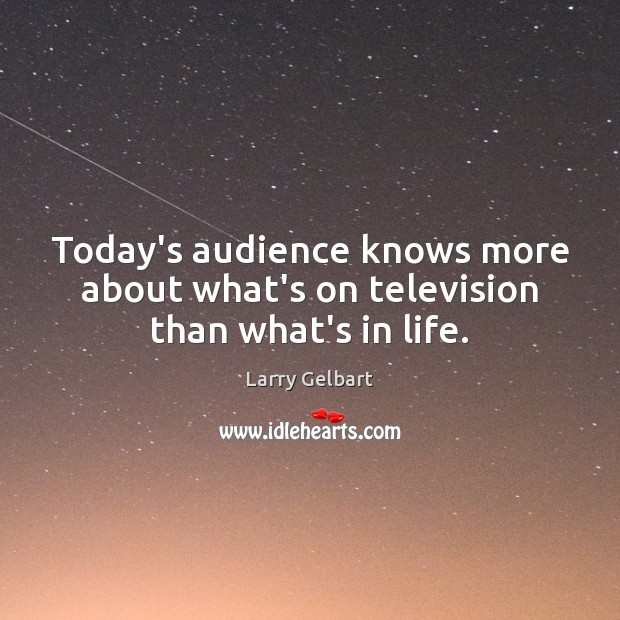 Today's audience knows more about what's on television than what's in life. Image