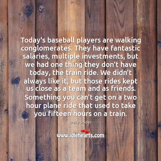 Today's baseball players are walking conglomerates. They have fantastic salaries, multiple investments, Duke Snider Picture Quote
