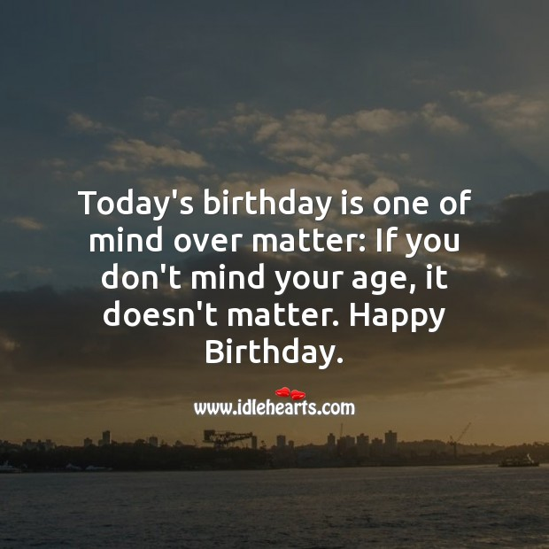 Today's birthday is one of mind over matter Birthday Quotes Image