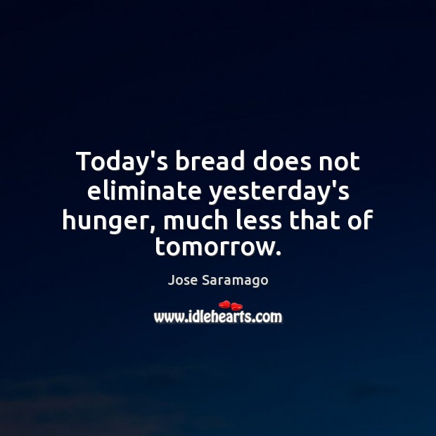 Today's bread does not eliminate yesterday's hunger, much less that of tomorrow. Image
