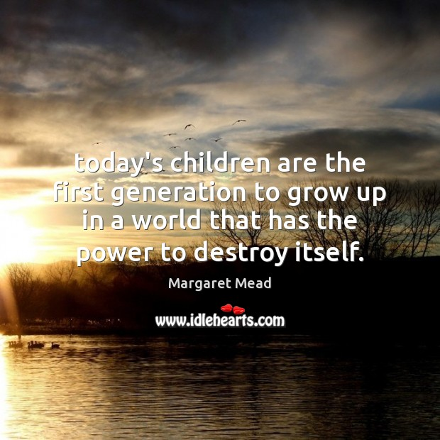 Today's children are the first generation to grow up in a world Margaret Mead Picture Quote