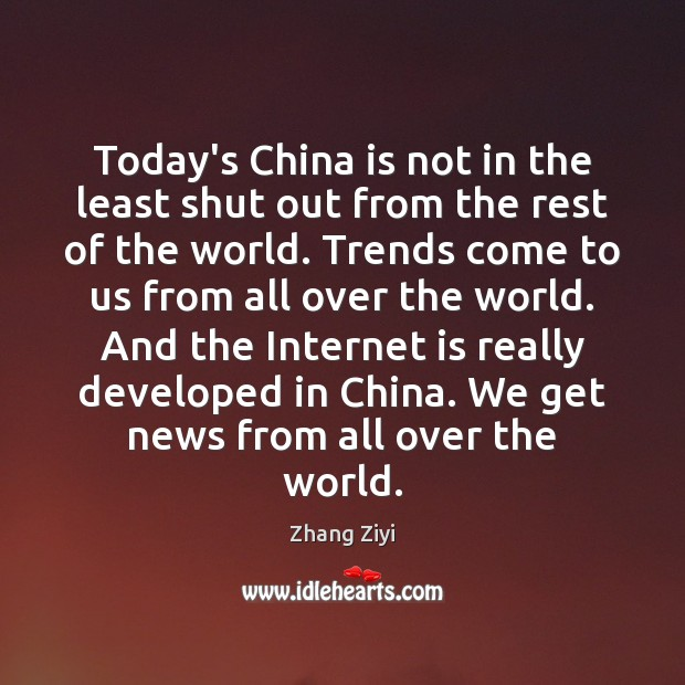 Today's China is not in the least shut out from the rest Zhang Ziyi Picture Quote
