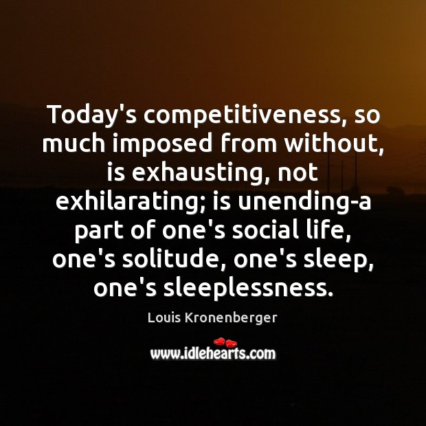 Today's competitiveness, so much imposed from without, is exhausting, not exhilarating; is Louis Kronenberger Picture Quote