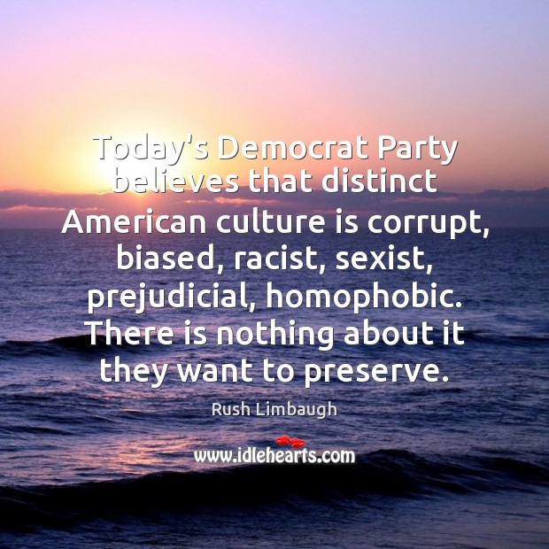 Today's Democrat Party believes that distinct American culture is corrupt, biased, racist, Rush Limbaugh Picture Quote