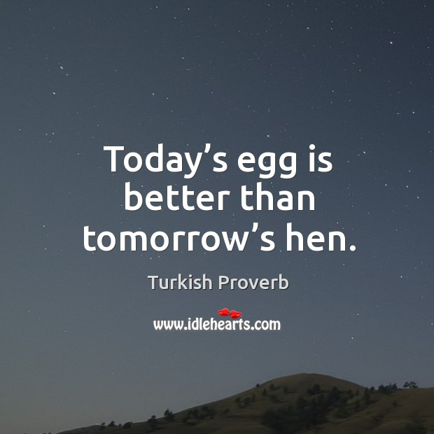 Today's egg is better than tomorrow's hen. Turkish Proverbs Image
