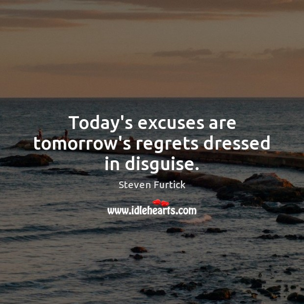 Today's excuses are tomorrow's regrets dressed in disguise. Steven Furtick Picture Quote