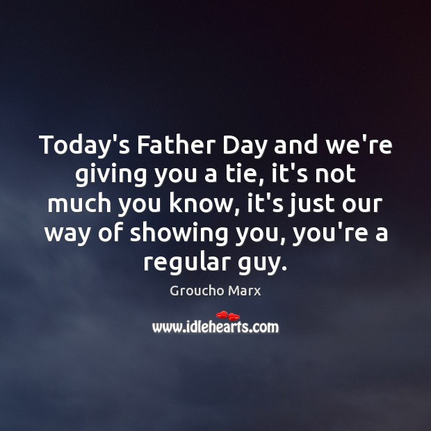 Today's Father Day and we're giving you a tie, it's not much Groucho Marx Picture Quote