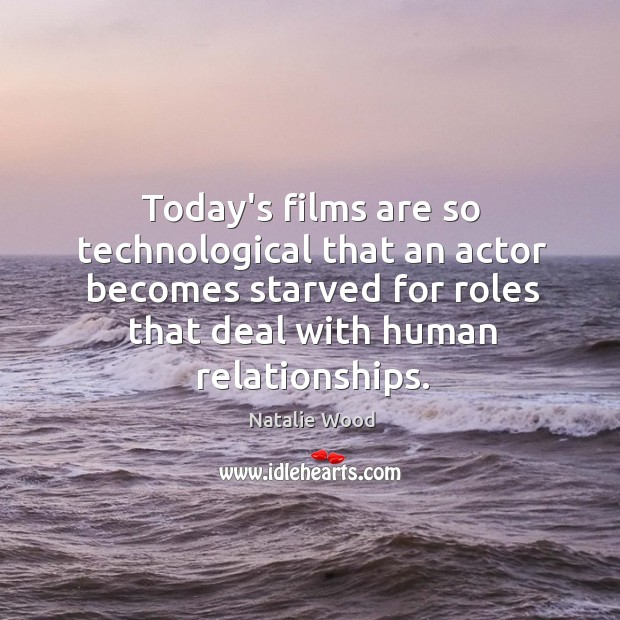 Today's films are so technological that an actor becomes starved for roles Natalie Wood Picture Quote