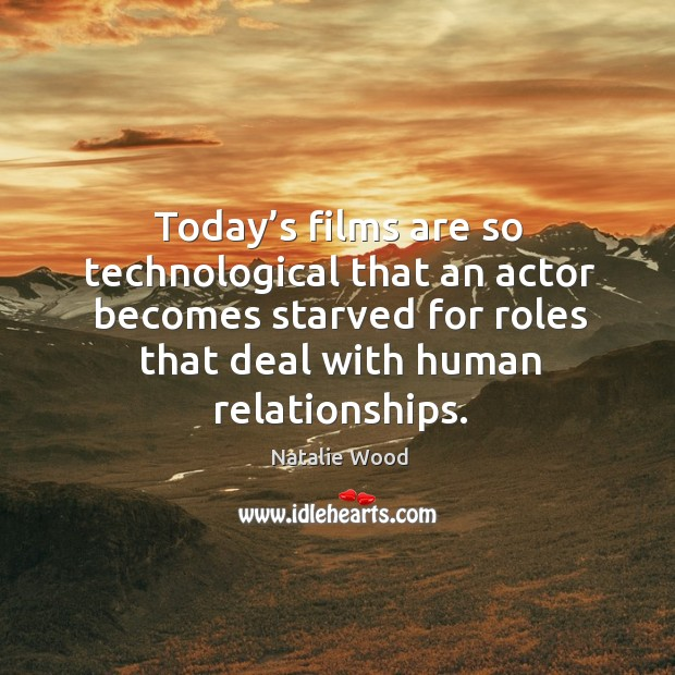 Today's films are so technological that an actor becomes starved for roles that deal with human relationships. Natalie Wood Picture Quote