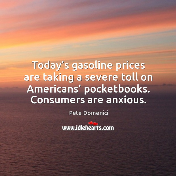Today's gasoline prices are taking a severe toll on americans' pocketbooks. Consumers are anxious. Image