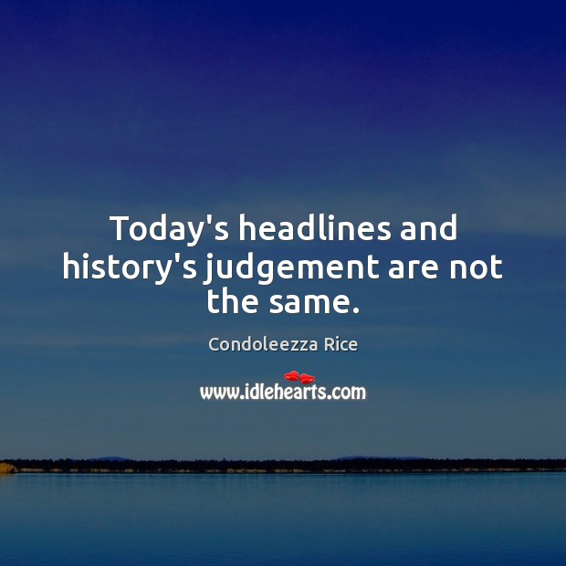 Today's headlines and history's judgement are not the same. Condoleezza Rice Picture Quote
