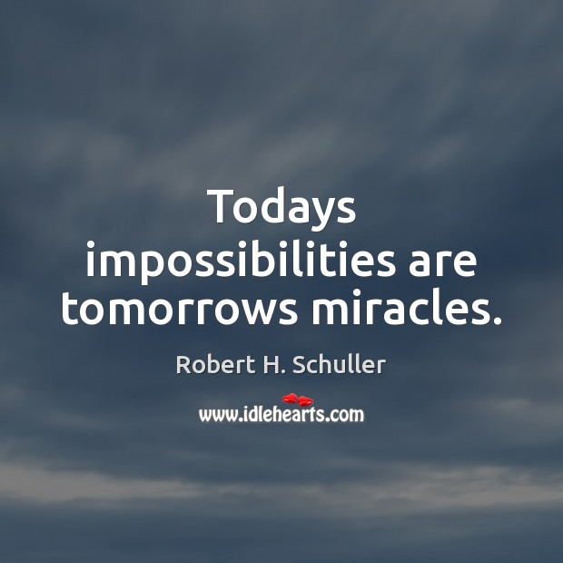 Todays impossibilities are tomorrows miracles. Robert H. Schuller Picture Quote