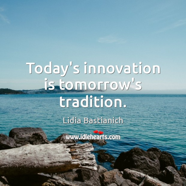 Today's innovation is tomorrow's tradition. Innovation Quotes Image