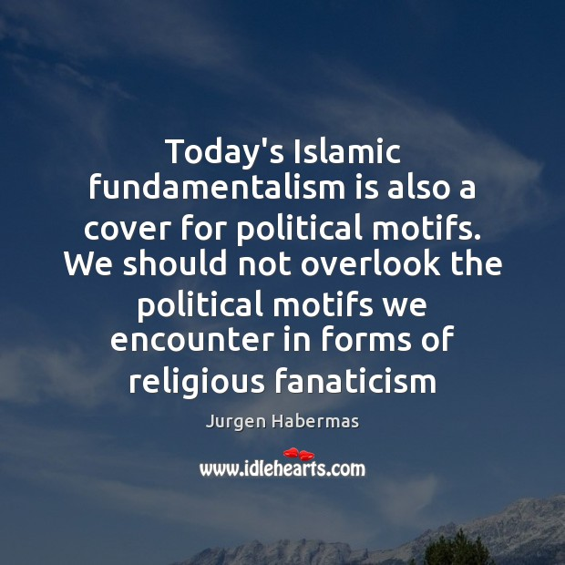 Today's Islamic fundamentalism is also a cover for political motifs. We should Jurgen Habermas Picture Quote