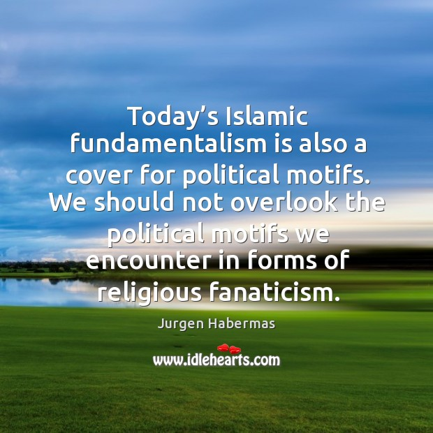Today's islamic fundamentalism is also a cover for political motifs. Jurgen Habermas Picture Quote