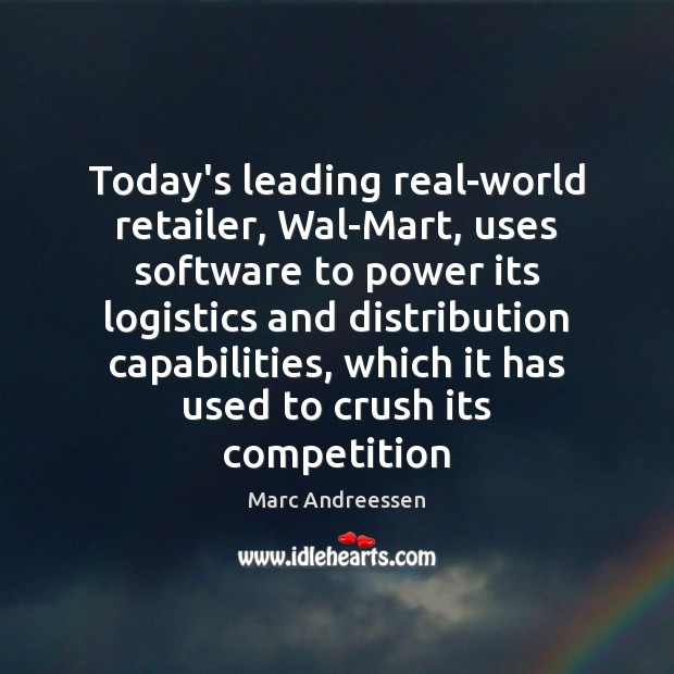 Today's leading real-world retailer, Wal-Mart, uses software to power its logistics and Marc Andreessen Picture Quote