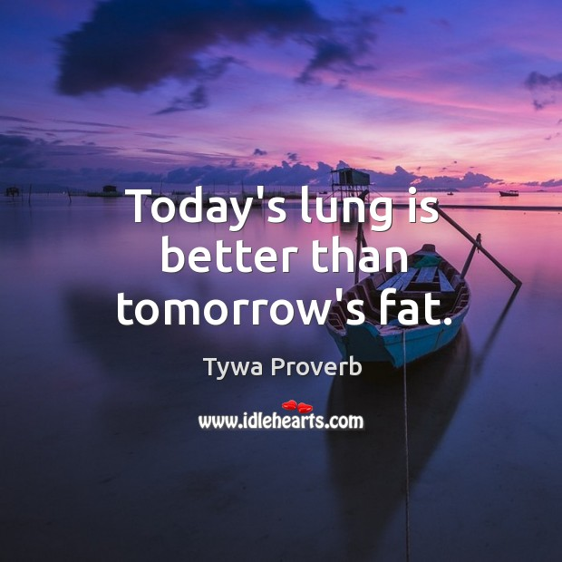 Today's lung is better than tomorrow's fat. Tywa Proverbs Image