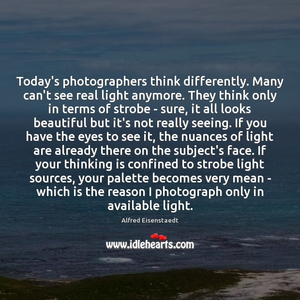 Image, Today's photographers think differently. Many can't see real light anymore. They think