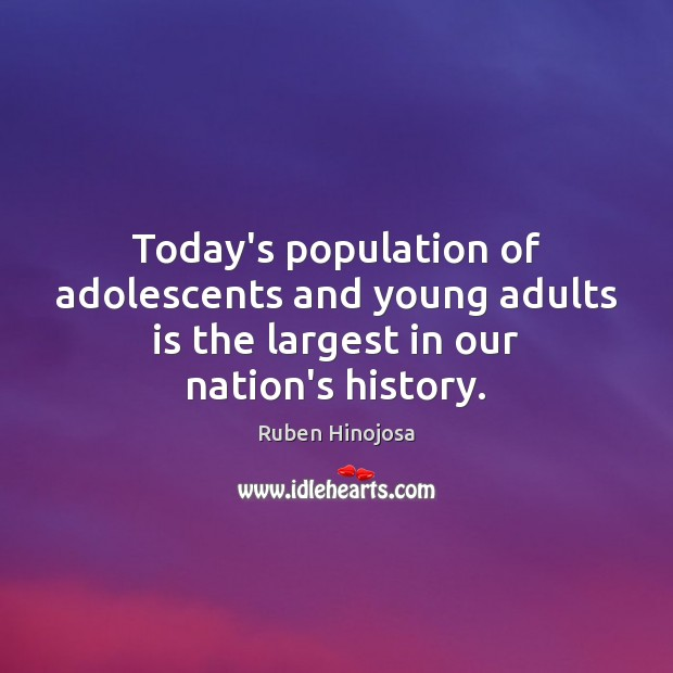 Today's population of adolescents and young adults is the largest in our nation's history. Ruben Hinojosa Picture Quote