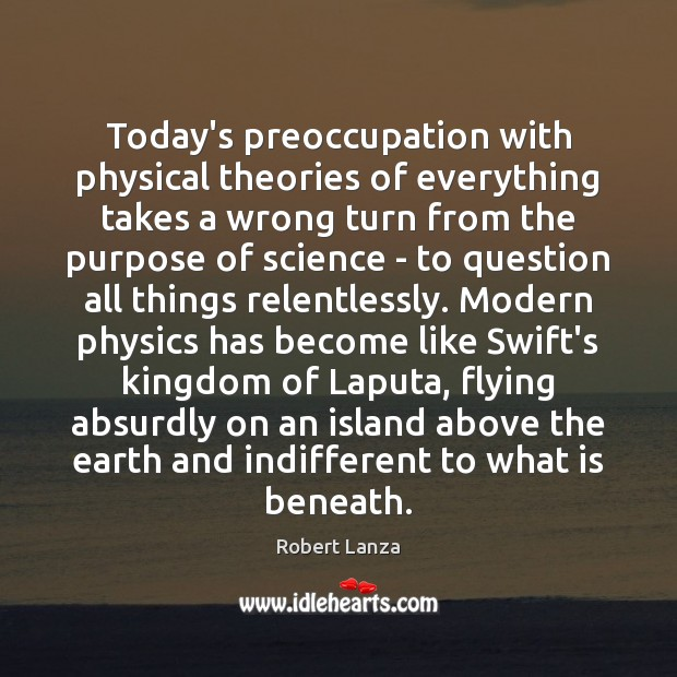 Today's preoccupation with physical theories of everything takes a wrong turn from Robert Lanza Picture Quote