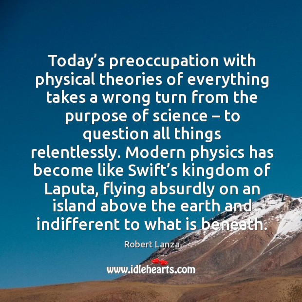Today's preoccupation with physical theories of everything takes a wrong turn Robert Lanza Picture Quote