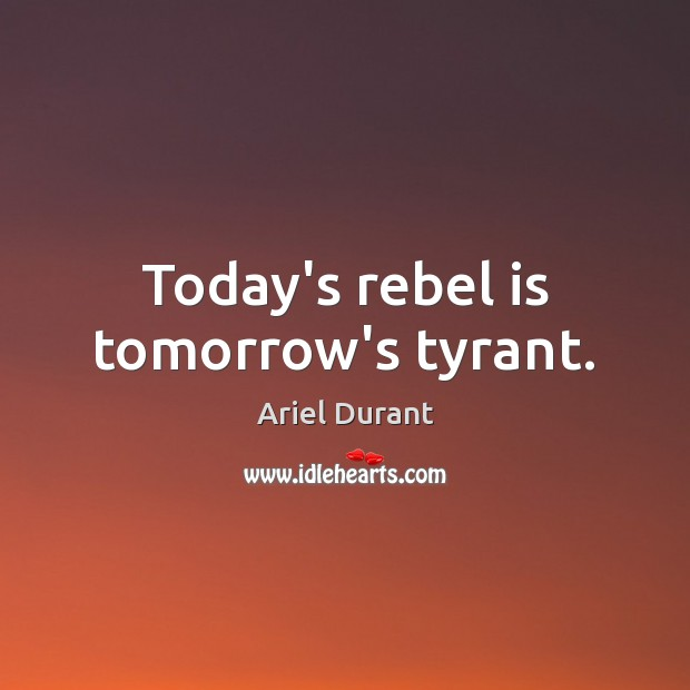 Today's rebel is tomorrow's tyrant. Ariel Durant Picture Quote
