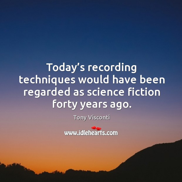 Today's recording techniques would have been regarded as science fiction forty years ago. Tony Visconti Picture Quote