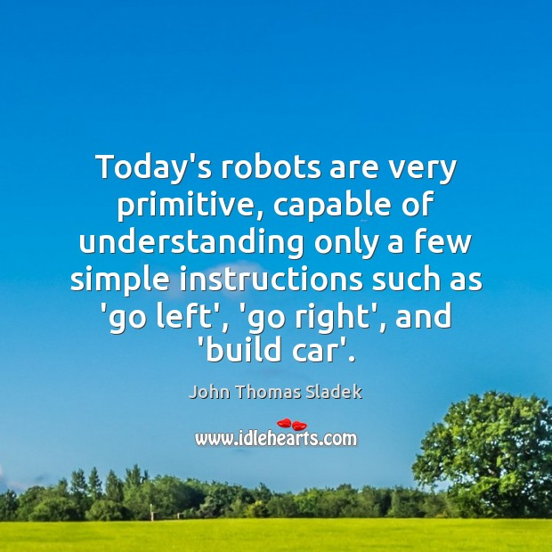 John Thomas Sladek Picture Quote image saying: Today's robots are very primitive, capable of understanding only a few simple