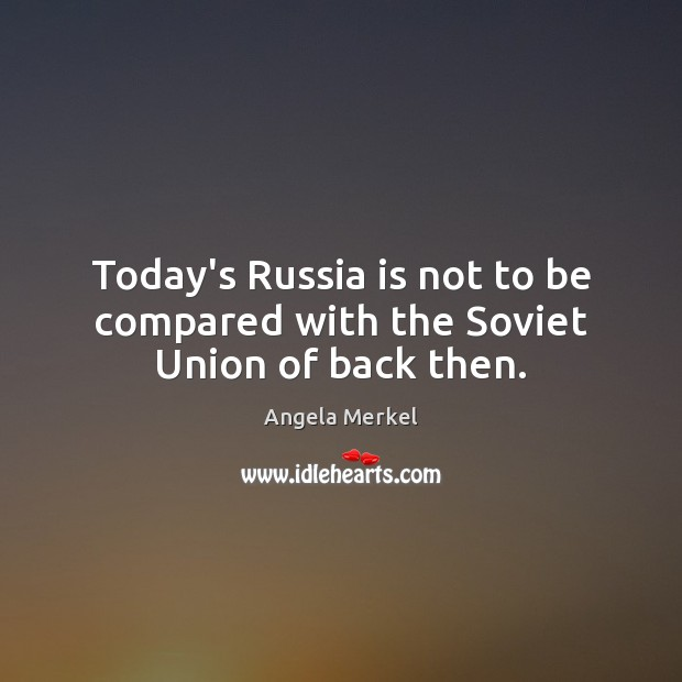 Today's Russia is not to be compared with the Soviet Union of back then. Angela Merkel Picture Quote