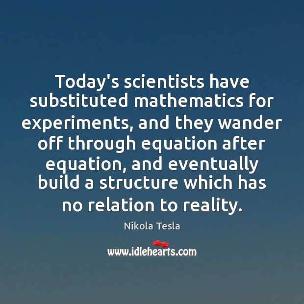 Today's scientists have substituted mathematics for experiments, and they wander off through Nikola Tesla Picture Quote