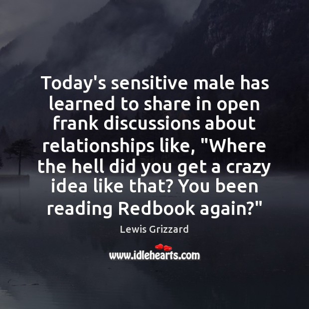 Today's sensitive male has learned to share in open frank discussions about Lewis Grizzard Picture Quote