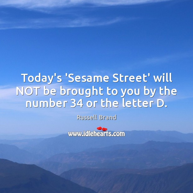 Russell Brand Picture Quote image saying: Today's 'Sesame Street' will NOT be brought to you by the number 34 or the letter D.