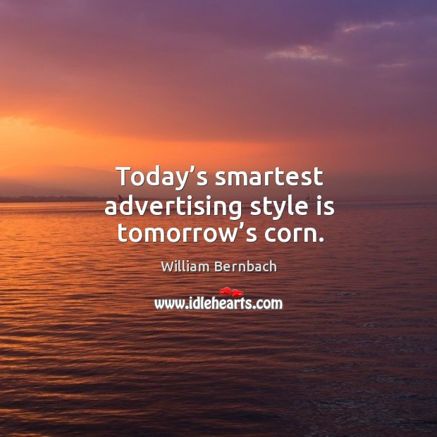 Today's smartest advertising style is tomorrow's corn. William Bernbach Picture Quote